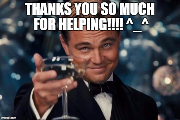 Leonardo Dicaprio Cheers Meme | THANKS YOU SO MUCH FOR HELPING!!!! ^_^ | image tagged in memes,leonardo dicaprio cheers | made w/ Imgflip meme maker