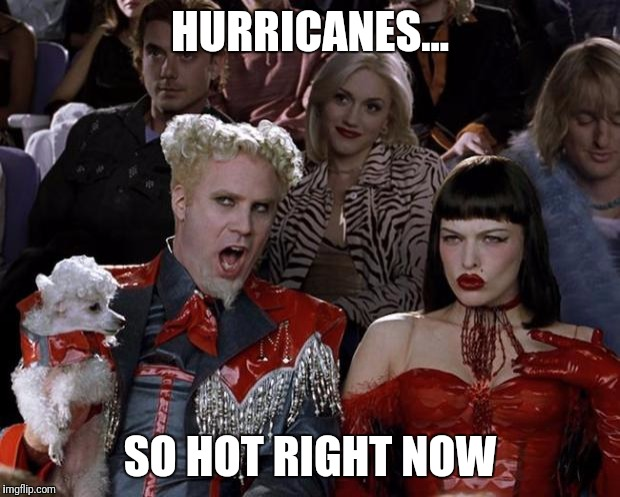 We now return you to 24/7 coverage of hurricanes. | HURRICANES... SO HOT RIGHT NOW | image tagged in memes,mugatu so hot right now,hurricane irma | made w/ Imgflip meme maker