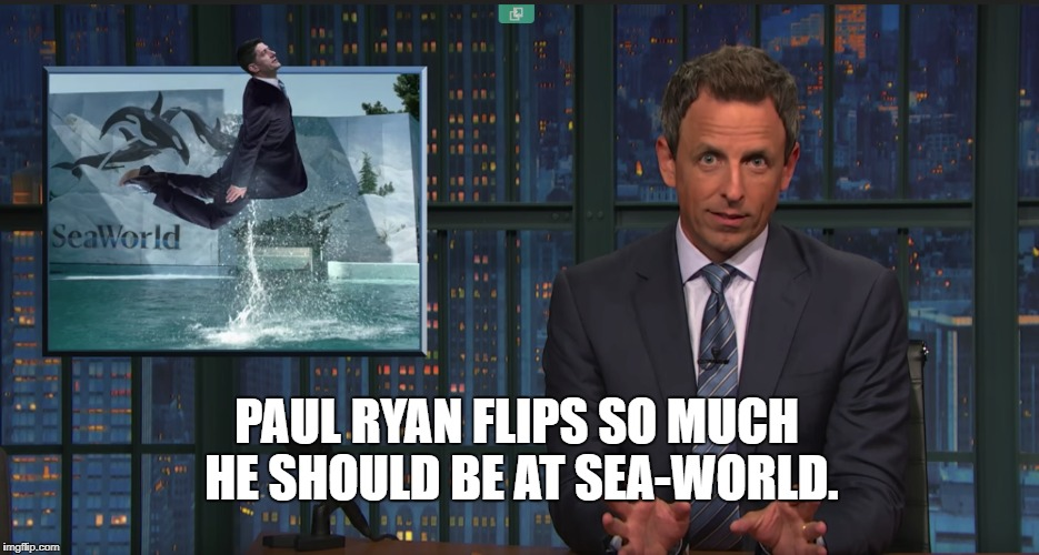 PAUL RYAN FLIPS SO MUCH HE SHOULD BE AT SEA-WORLD. | image tagged in paul ryan,seth meyers,sea world | made w/ Imgflip meme maker