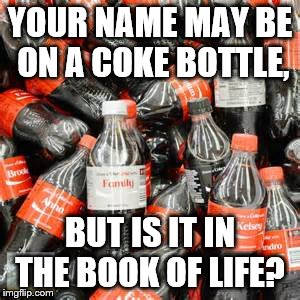 YOUR NAME MAY BE ON A COKE BOTTLE, BUT IS IT IN THE BOOK OF LIFE? | image tagged in coke | made w/ Imgflip meme maker