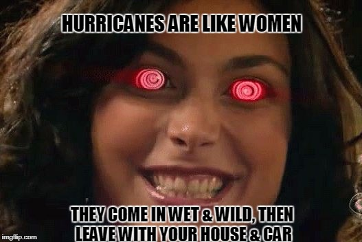 HURRICANES ARE LIKE WOMEN THEY COME IN WET & WILD, THEN LEAVE WITH YOUR HOUSE & CAR | image tagged in crazybitch | made w/ Imgflip meme maker