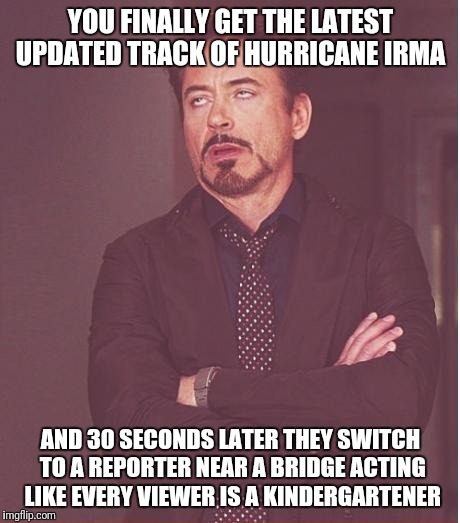 Face You Make Robert Downey Jr Meme | YOU FINALLY GET THE LATEST UPDATED TRACK OF HURRICANE IRMA AND 30 SECONDS LATER THEY SWITCH TO A REPORTER NEAR A BRIDGE ACTING LIKE EVERY VI | image tagged in memes,face you make robert downey jr | made w/ Imgflip meme maker