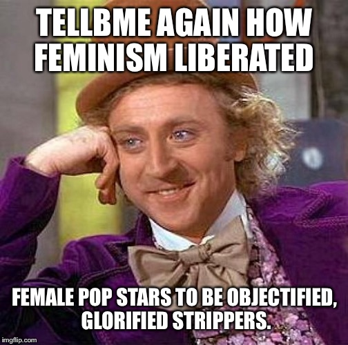 Creepy Condescending Wonka Meme | TELLBME AGAIN HOW FEMINISM LIBERATED FEMALE POP STARS TO BE OBJECTIFIED, GLORIFIED STRIPPERS. | image tagged in memes,creepy condescending wonka | made w/ Imgflip meme maker