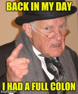 Back In My Day Meme | BACK IN MY DAY I HAD A FULL COLON | image tagged in memes,back in my day | made w/ Imgflip meme maker