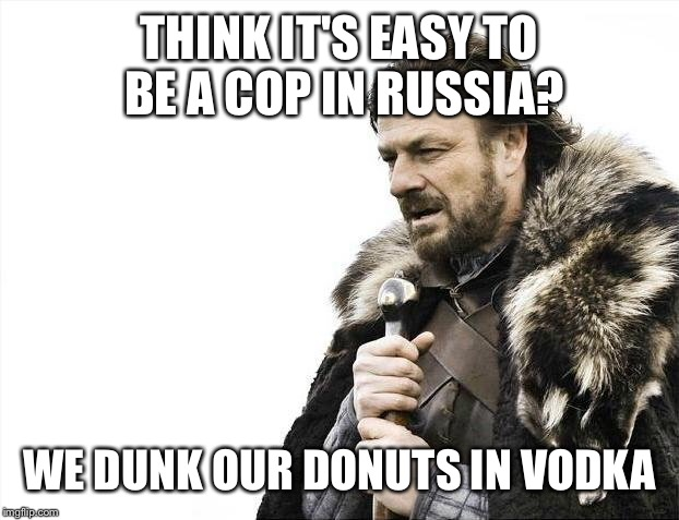 Brace Yourselves X is Coming Meme | THINK IT'S EASY TO BE A COP IN RUSSIA? WE DUNK OUR DONUTS IN VODKA | image tagged in memes,brace yourselves x is coming | made w/ Imgflip meme maker