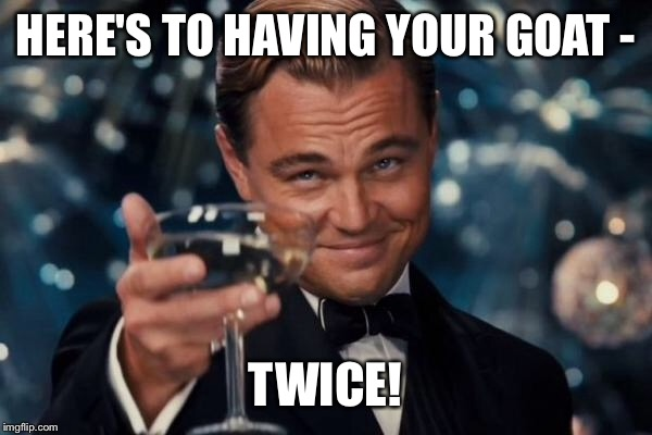 Leonardo Dicaprio Cheers Meme | HERE'S TO HAVING YOUR GOAT - TWICE! | image tagged in memes,leonardo dicaprio cheers | made w/ Imgflip meme maker