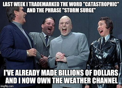 "dr evil laugh | LAST WEEK I TRADEMARKED THE WORD ""CATASTROPHIC"" AND THE PHRASE ""STORM SURGE"" I'VE ALREADY MADE BILLIONS OF DOLLARS AND I NOW OWN THE WEATHER 