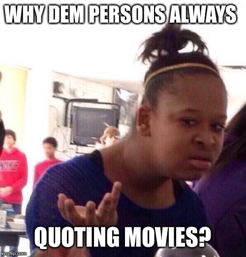 Black Girl Wat Meme | WHY DEM PERSONS ALWAYS QUOTING MOVIES? | image tagged in memes,black girl wat | made w/ Imgflip meme maker