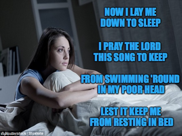 Trying my hand at a little poetry... | NOW I LAY ME DOWN TO SLEEP LEST IT KEEP ME FROM RESTING IN BED I PRAY THE LORD THIS SONG TO KEEP FROM SWIMMING 'ROUND IN MY POOR HEAD | image tagged in lords prayer,songs,sleep | made w/ Imgflip meme maker