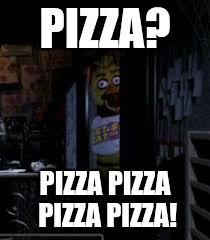 Chica Looking In Window FNAF | PIZZA? PIZZA PIZZA PIZZA PIZZA! | image tagged in chica looking in window fnaf | made w/ Imgflip meme maker