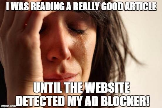 First World Problems Meme | I WAS READING A REALLY GOOD ARTICLE UNTIL THE WEBSITE DETECTED MY AD BLOCKER! | image tagged in memes,first world problems | made w/ Imgflip meme maker