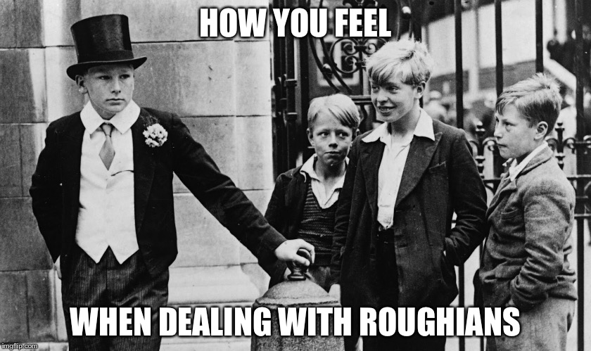 Toffs and Toughs | HOW YOU FEEL WHEN DEALING WITH ROUGHIANS | image tagged in toffs and toughs,eton,upper class,working class,roughians | made w/ Imgflip meme maker