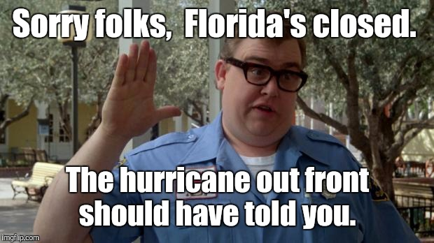Sorry folks,  Florida's closed. The hurricane out front should have told you. | made w/ Imgflip meme maker