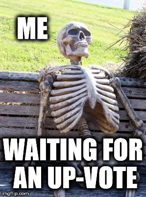 Waiting Skeleton Meme | ME WAITING FOR AN UP-VOTE | image tagged in memes,waiting skeleton | made w/ Imgflip meme maker