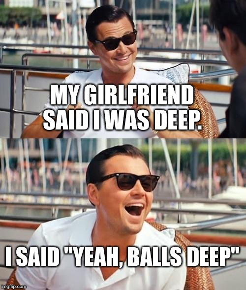 "How deep is deep?  | MY GIRLFRIEND SAID I WAS DEEP. I SAID ""YEAH, BALLS DEEP"" 