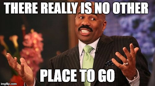 Steve Harvey Meme | THERE REALLY IS NO OTHER PLACE TO GO | image tagged in memes,steve harvey | made w/ Imgflip meme maker