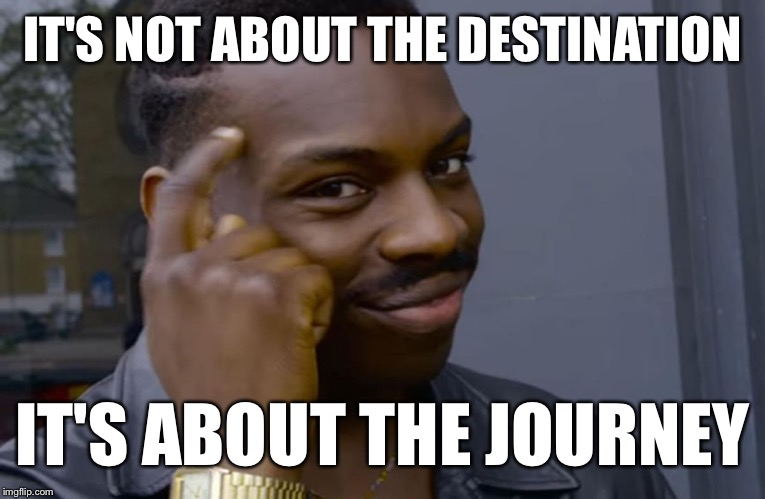 IT'S NOT ABOUT THE DESTINATION IT'S ABOUT THE JOURNEY | made w/ Imgflip meme maker