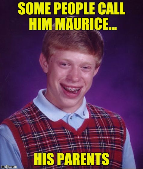 Bad Luck Brian Meme | SOME PEOPLE CALL HIM MAURICE... HIS PARENTS | image tagged in memes,bad luck brian | made w/ Imgflip meme maker