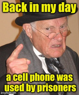Back In My Day Meme | Back in my day a cell phone was used by prisoners | image tagged in memes,back in my day | made w/ Imgflip meme maker