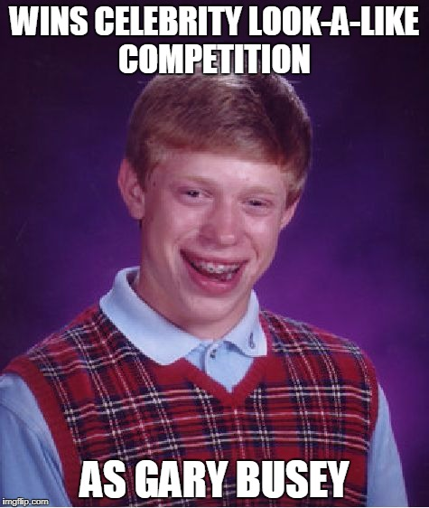 Bad Luck Brian Meme | WINS CELEBRITY LOOK-A-LIKE COMPETITION AS GARY BUSEY | image tagged in memes,bad luck brian,famous,gary busey | made w/ Imgflip meme maker