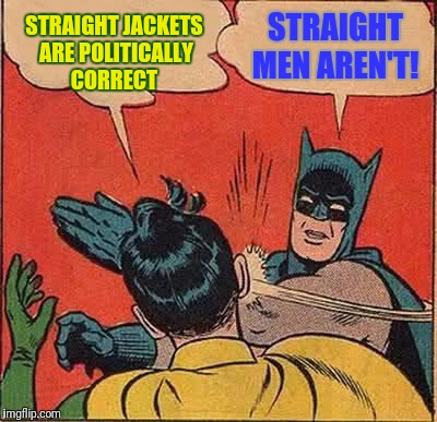 Batman Slapping Robin Meme | STRAIGHT JACKETS ARE POLITICALLY CORRECT STRAIGHT MEN AREN'T! | image tagged in memes,batman slapping robin | made w/ Imgflip meme maker