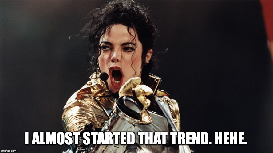 Michael Jackson singing | I ALMOST STARTED THAT TREND. HEHE. | image tagged in michael jackson singing | made w/ Imgflip meme maker