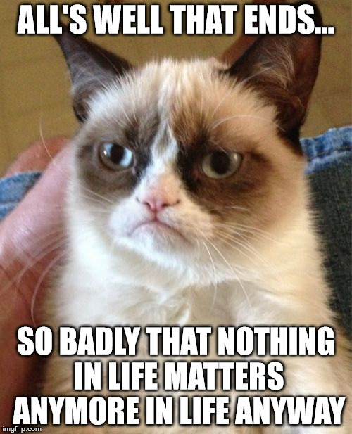 All's well that ends well? Or perhaps... | ALL'S WELL THAT ENDS... SO BADLY THAT NOTHING IN LIFE MATTERS ANYMORE IN LIFE ANYWAY | image tagged in memes,grumpy cat | made w/ Imgflip meme maker