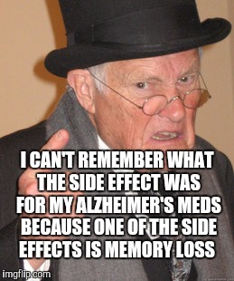 Back In My Day Meme | I CAN'T REMEMBER WHAT THE SIDE EFFECT WAS FOR MY ALZHEIMER'S MEDS BECAUSE ONE OF THE SIDE EFFECTS IS MEMORY LOSS | image tagged in memes,back in my day | made w/ Imgflip meme maker