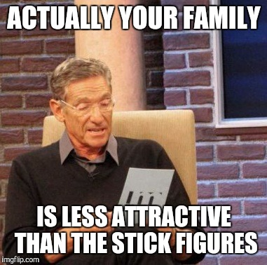 Maury Lie Detector Meme | ACTUALLY YOUR FAMILY IS LESS ATTRACTIVE THAN THE STICK FIGURES | image tagged in memes,maury lie detector | made w/ Imgflip meme maker