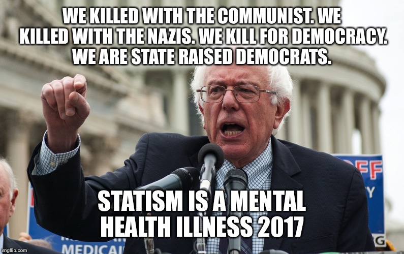 Bernie Sanders | WE KILLED WITH THE COMMUNIST. WE KILLED WITH THE NAZIS. WE KILL FOR DEMOCRACY. WE ARE STATE RAISED DEMOCRATS. STATISM IS A MENTAL HEALTH ILL | image tagged in bernie sanders | made w/ Imgflip meme maker