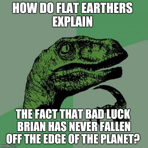 This conclusively proves the world is round, because if it was flat, Brian would have fallen off by now lol | HOW DO FLAT EARTHERS EXPLAIN THE FACT THAT BAD LUCK BRIAN HAS NEVER FALLEN OFF THE EDGE OF THE PLANET? | image tagged in memes,philosoraptor,flatulence,flat earth,jbmemegeek,bad luck brian | made w/ Imgflip meme maker