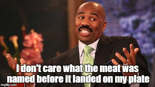 Steve Harvey Meme | I don't care what the meat was named before it landed on my plate | image tagged in memes,steve harvey | made w/ Imgflip meme maker