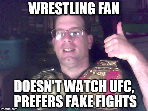 Wrestling Nerds | WRESTLING FAN DOESN'T WATCH UFC, PREFERS FAKE FIGHTS | image tagged in wrestling,wwe,marks,smarks,nerds,ufc | made w/ Imgflip meme maker