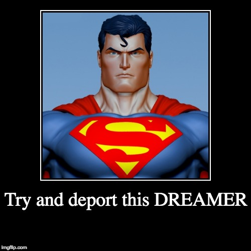 DREAMY | Try and deport this DREAMER | | image tagged in daca,dream act,superman,donald trump,alien,illegal immigration | made w/ Imgflip demotivational maker