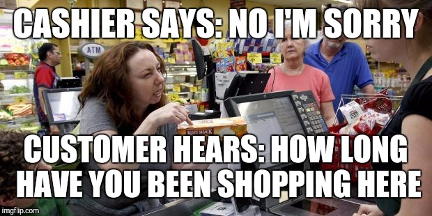 CASHIER SAYS: NO I'M SORRY CUSTOMER HEARS: HOW LONG HAVE YOU BEEN SHOPPING HERE | image tagged in annoying retail customer,retail,memes,walmart | made w/ Imgflip meme maker