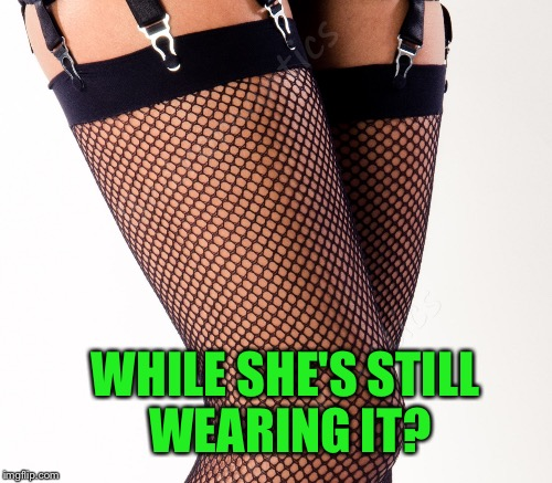 WHILE SHE'S STILL WEARING IT? | made w/ Imgflip meme maker