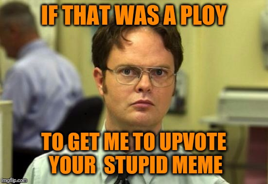 dwight | IF THAT WAS A PLOY TO GET ME TO UPVOTE YOUR  STUPID MEME | image tagged in dwight | made w/ Imgflip meme maker