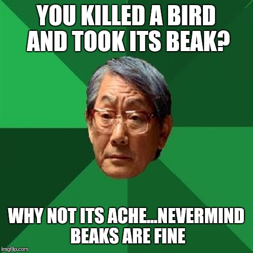 High Expectations Asian Father Meme | YOU KILLED A BIRD AND TOOK ITS BEAK? WHY NOT ITS ACHE...NEVERMIND BEAKS ARE FINE | image tagged in memes,high expectations asian father | made w/ Imgflip meme maker