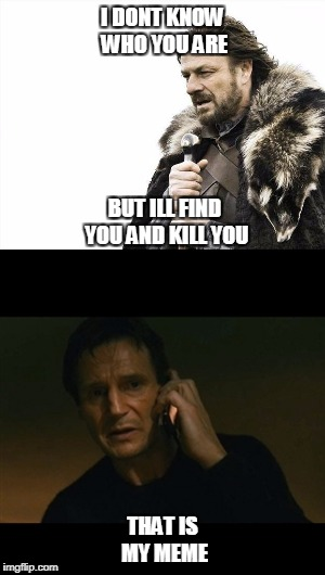 Wrong meme | I DONT KNOW WHO YOU ARE THAT IS MY MEME BUT ILL FIND YOU AND KILL YOU | image tagged in stark,game of thrones,liam neeson taken,liam nesson | made w/ Imgflip meme maker
