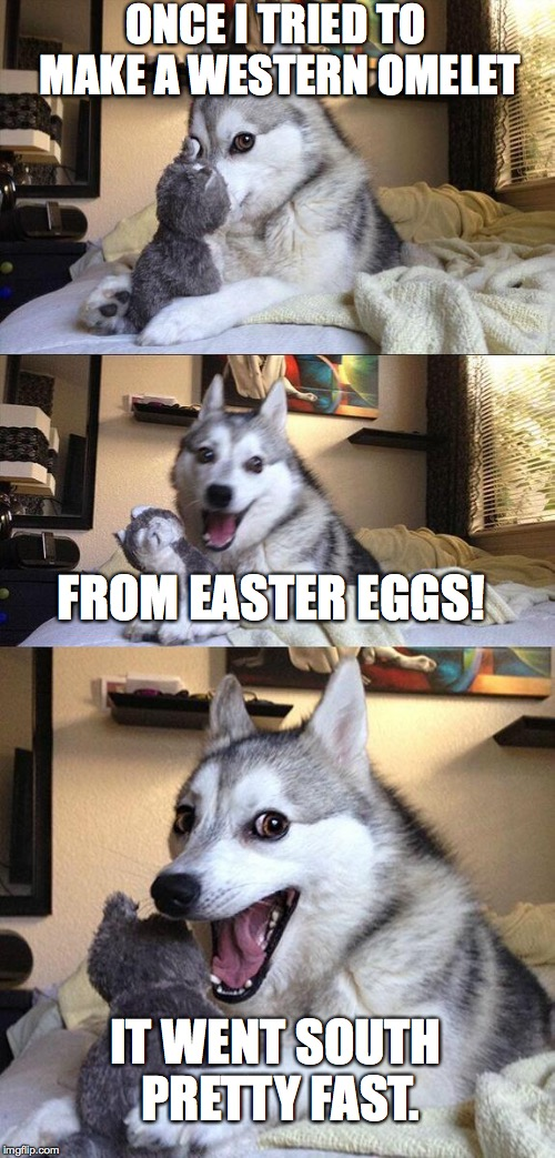 Bad Pun Dog Meme | ONCE I TRIED TO MAKE A WESTERN OMELET FROM EASTER EGGS! IT WENT SOUTH PRETTY FAST. | image tagged in memes,bad pun dog | made w/ Imgflip meme maker