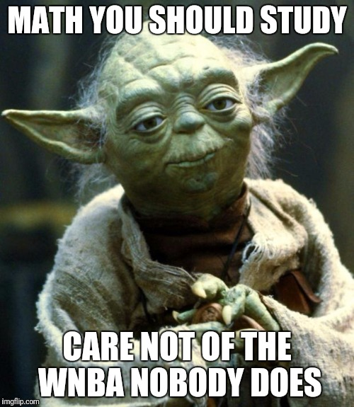 Star Wars Yoda Meme | MATH YOU SHOULD STUDY CARE NOT OF THE WNBA NOBODY DOES | image tagged in memes,star wars yoda | made w/ Imgflip meme maker