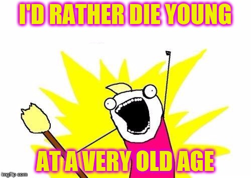 X All The Y Meme | I'D RATHER DIE YOUNG AT A VERY OLD AGE | image tagged in memes,x all the y | made w/ Imgflip meme maker