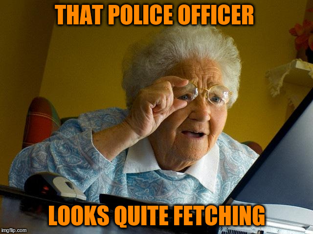 Grandma Finds The Internet Meme | THAT POLICE OFFICER LOOKS QUITE FETCHING | image tagged in memes,grandma finds the internet | made w/ Imgflip meme maker
