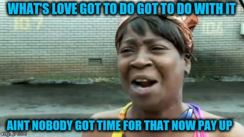 Aint Nobody Got Time For That Meme | WHAT'S LOVE GOT TO DO GOT TO DO WITH IT AINT NOBODY GOT TIME FOR THAT NOW PAY UP | image tagged in memes,aint nobody got time for that | made w/ Imgflip meme maker