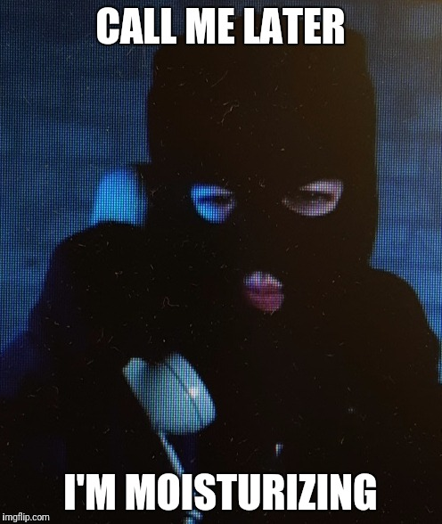 Call me later | CALL ME LATER I'M MOISTURIZING | image tagged in call me later | made w/ Imgflip meme maker