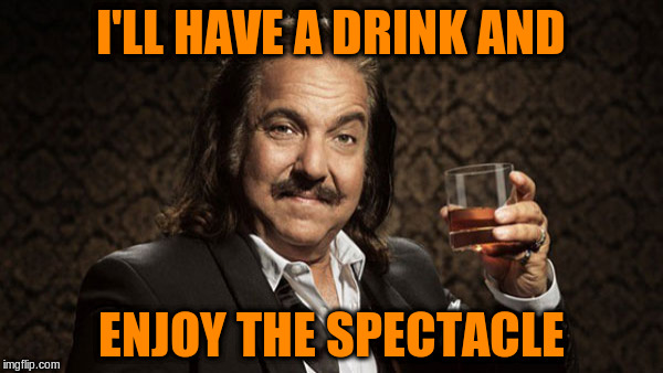 I'LL HAVE A DRINK AND ENJOY THE SPECTACLE | made w/ Imgflip meme maker