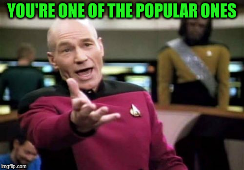 Picard Wtf Meme | YOU'RE ONE OF THE POPULAR ONES | image tagged in memes,picard wtf | made w/ Imgflip meme maker