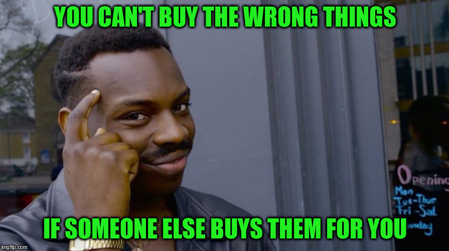 YOU CAN'T BUY THE WRONG THINGS IF SOMEONE ELSE BUYS THEM FOR YOU | made w/ Imgflip meme maker