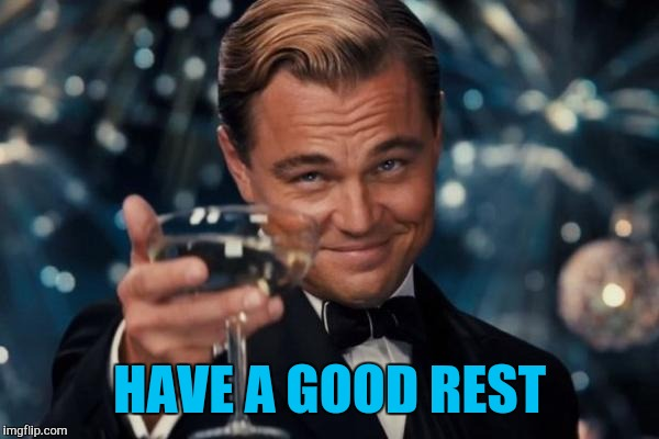 Leonardo Dicaprio Cheers Meme | HAVE A GOOD REST | image tagged in memes,leonardo dicaprio cheers | made w/ Imgflip meme maker