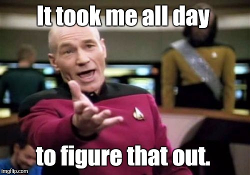 Picard Wtf Meme | It took me all day to figure that out. | image tagged in memes,picard wtf | made w/ Imgflip meme maker